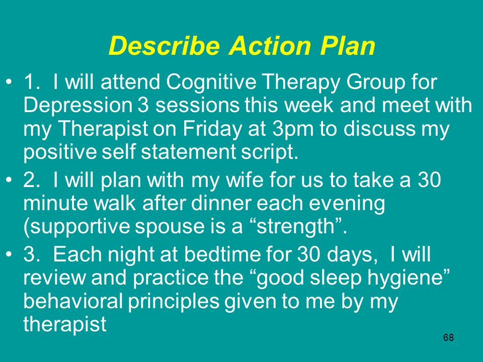68 Describe Action Plan 1. I will attend Cognitive Therapy Group for Depression 3 sessions this week and meet with my Therapist on Friday at 3pm to di