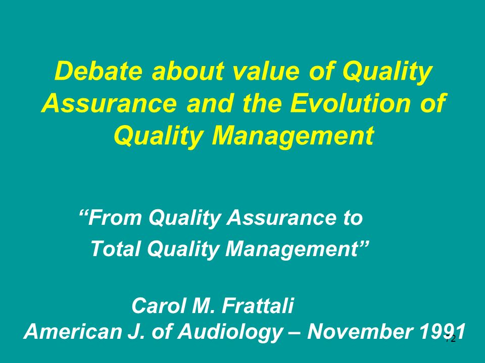 72 Debate about value of Quality Assurance and the Evolution of Quality Management From Quality Assurance to Total Quality Management Carol M. Frattal