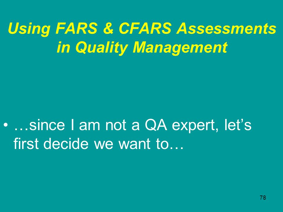 78 Using FARS & CFARS Assessments in Quality Management …since I am not a QA expert, lets first decide we want to…