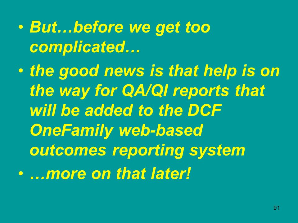 91 But…before we get too complicated… the good news is that help is on the way for QA/QI reports that will be added to the DCF OneFamily web-based out