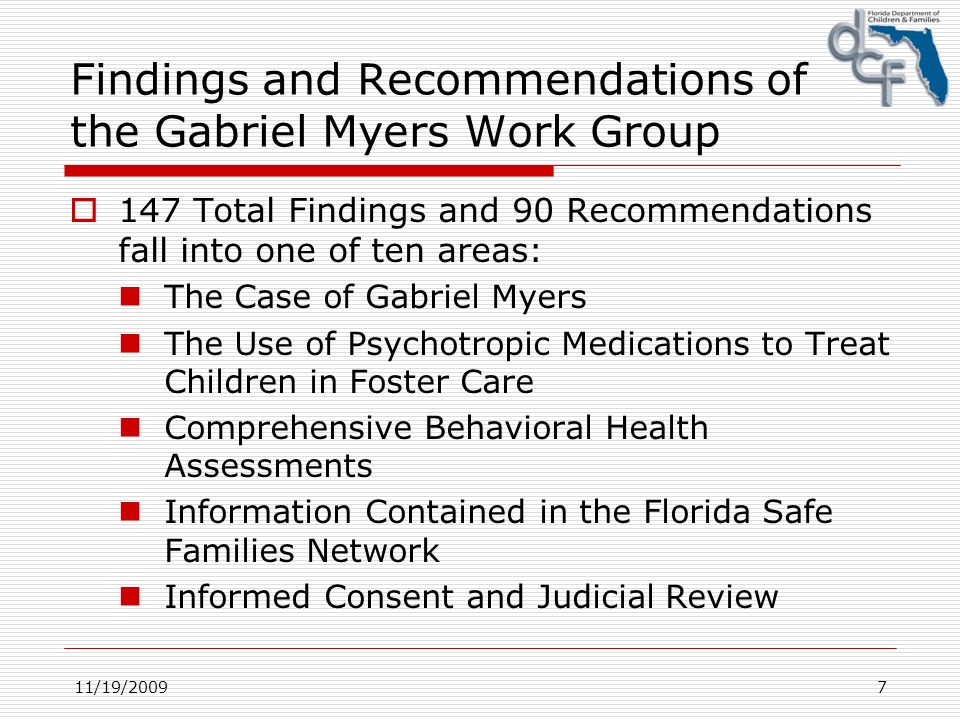 11/19/20097 Findings and Recommendations of the Gabriel Myers Work Group 147 Total Findings and 90 Recommendations fall into one of ten areas: The Case of Gabriel Myers The Use of Psychotropic Medications to Treat Children in Foster Care Comprehensive Behavioral Health Assessments Information Contained in the Florida Safe Families Network Informed Consent and Judicial Review