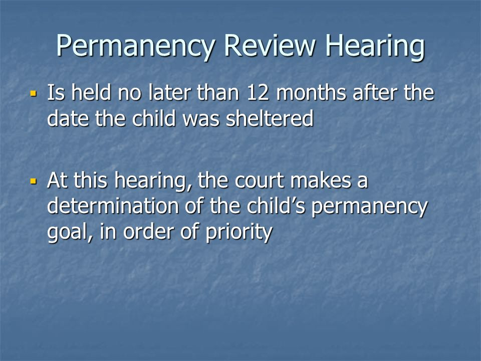 Permanency Review Hearing Is held no later than 12 months after the date the child was sheltered Is held no later than 12 months after the date the child was sheltered At this hearing, the court makes a determination of the childs permanency goal, in order of priority At this hearing, the court makes a determination of the childs permanency goal, in order of priority