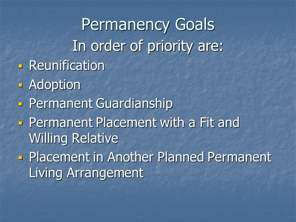 Permanency Goals In order of priority are: Reunification Reunification Adoption Adoption Permanent Guardianship Permanent Guardianship Permanent Placement with a Fit and Willing Relative Permanent Placement with a Fit and Willing Relative Placement in Another Planned Permanent Living Arrangement Placement in Another Planned Permanent Living Arrangement