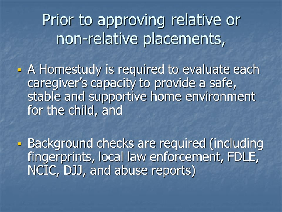 Prior to approving relative or non-relative placements, A Homestudy is required to evaluate each caregivers capacity to provide a safe, stable and supportive home environment for the child, and A Homestudy is required to evaluate each caregivers capacity to provide a safe, stable and supportive home environment for the child, and Background checks are required (including fingerprints, local law enforcement, FDLE, NCIC, DJJ, and abuse reports) Background checks are required (including fingerprints, local law enforcement, FDLE, NCIC, DJJ, and abuse reports)