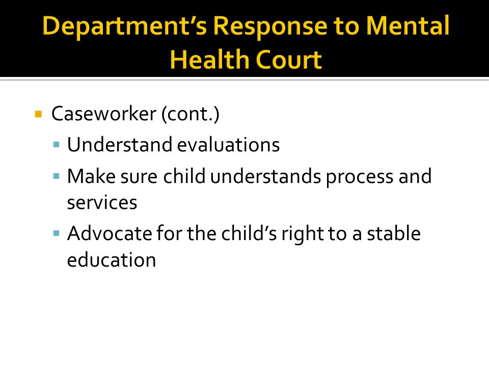 Caseworker (cont.) Understand evaluations Make sure child understands process and services Advocate for the childs right to a stable education