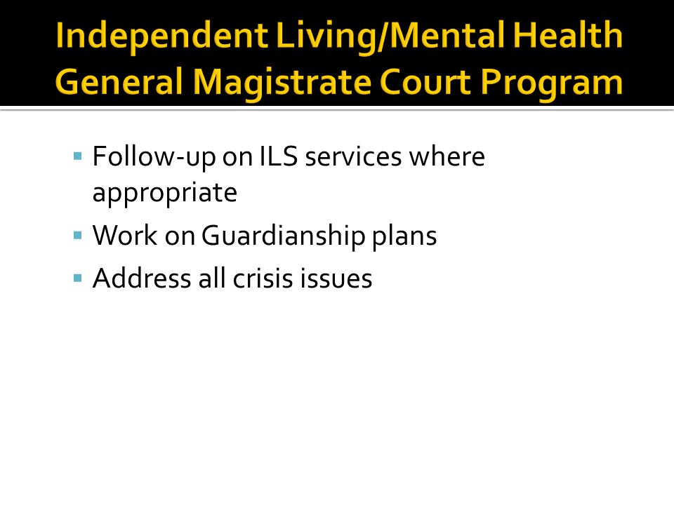 Follow-up on ILS services where appropriate Work on Guardianship plans Address all crisis issues
