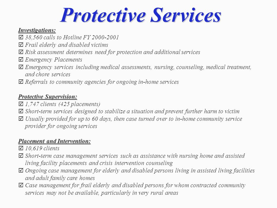 Protective Services Investigations: 38,560 calls to Hotline FY 2000-2001 Frail elderly and disabled victims Risk assessment determines need for protec