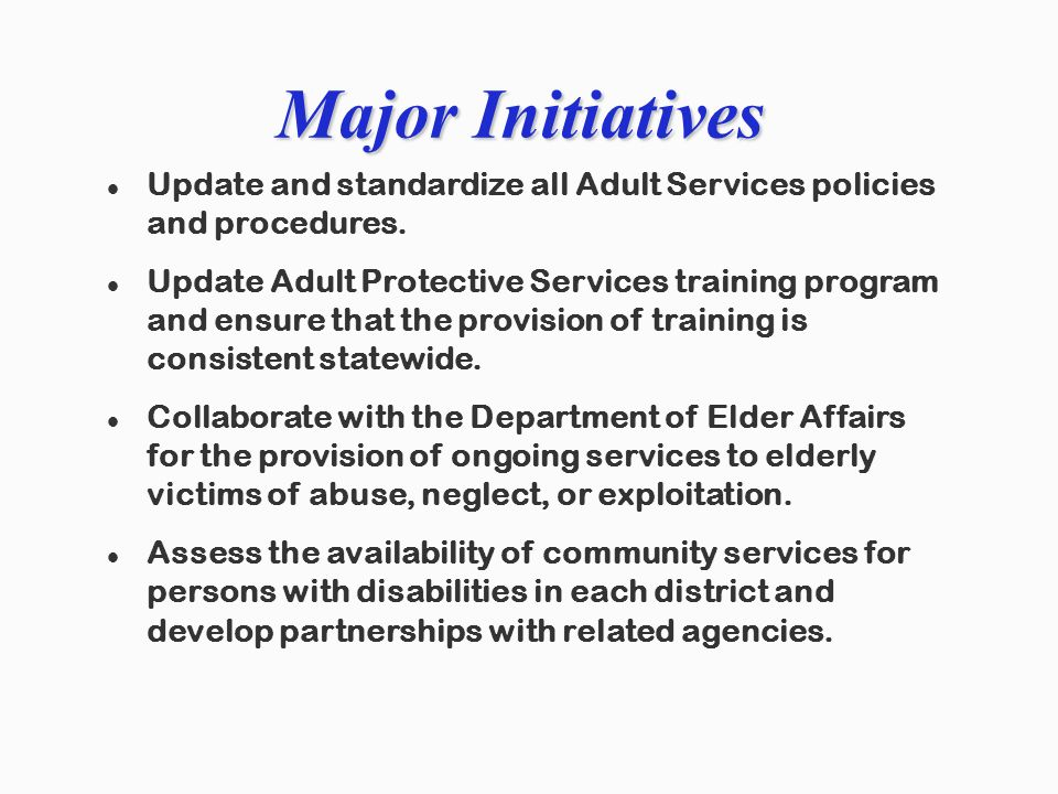 Major Initiatives Update and standardize all Adult Services policies and procedures. Update Adult Protective Services training program and ensure that