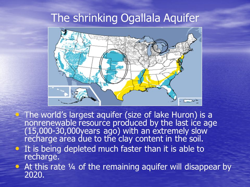 The shrinking Ogallala Aquifer The worlds largest aquifer (size of lake Huron) is a nonrenewable resource produced by the last ice age (15,000-30,000y