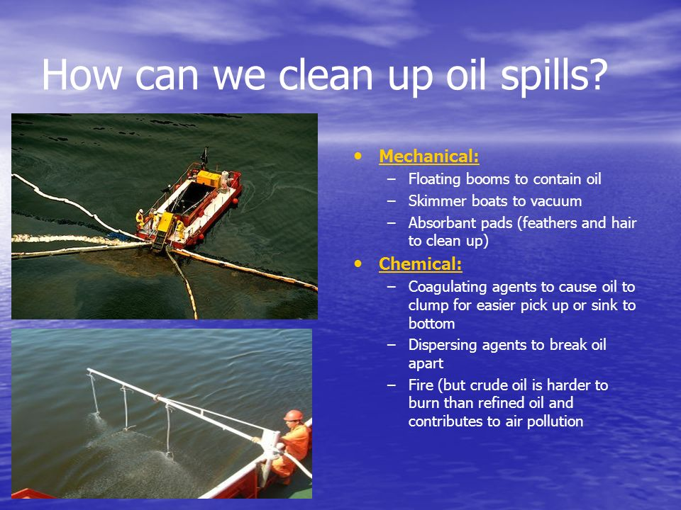 How can we clean up oil spills? Mechanical: –Floating booms to contain oil –Skimmer boats to vacuum –Absorbant pads (feathers and hair to clean up) Ch