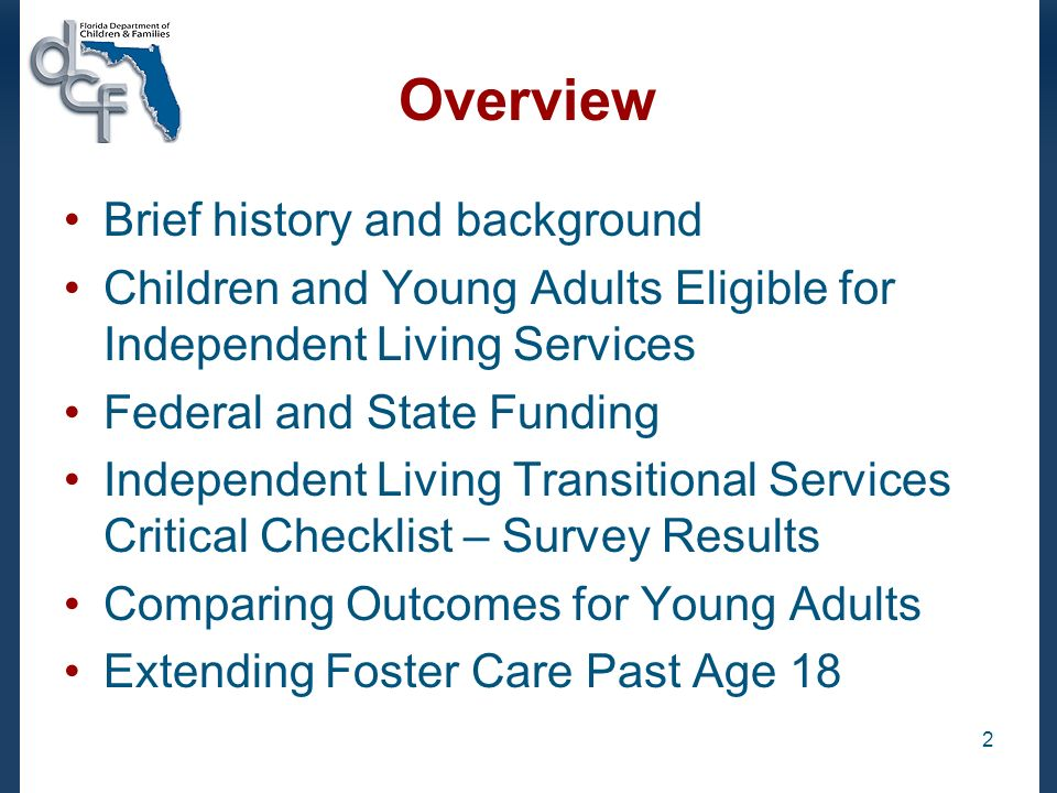2 Overview Brief history and background Children and Young Adults Eligible for Independent Living Services Federal and State Funding Independent Living Transitional Services Critical Checklist – Survey Results Comparing Outcomes for Young Adults Extending Foster Care Past Age 18