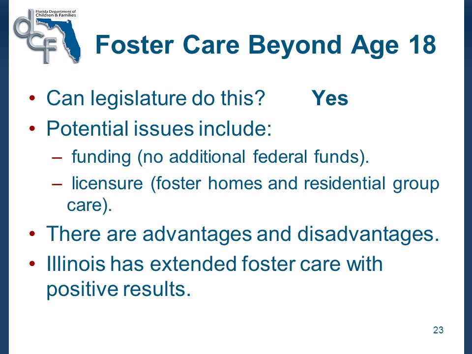 23 Foster Care Beyond Age 18 Can legislature do this Yes Potential issues include: – funding (no additional federal funds).