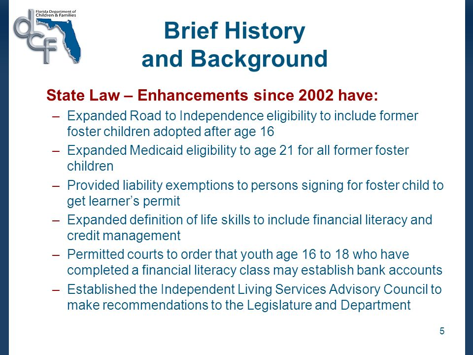 5 Brief History and Background State Law – Enhancements since 2002 have: –Expanded Road to Independence eligibility to include former foster children adopted after age 16 –Expanded Medicaid eligibility to age 21 for all former foster children –Provided liability exemptions to persons signing for foster child to get learners permit –Expanded definition of life skills to include financial literacy and credit management –Permitted courts to order that youth age 16 to 18 who have completed a financial literacy class may establish bank accounts –Established the Independent Living Services Advisory Council to make recommendations to the Legislature and Department