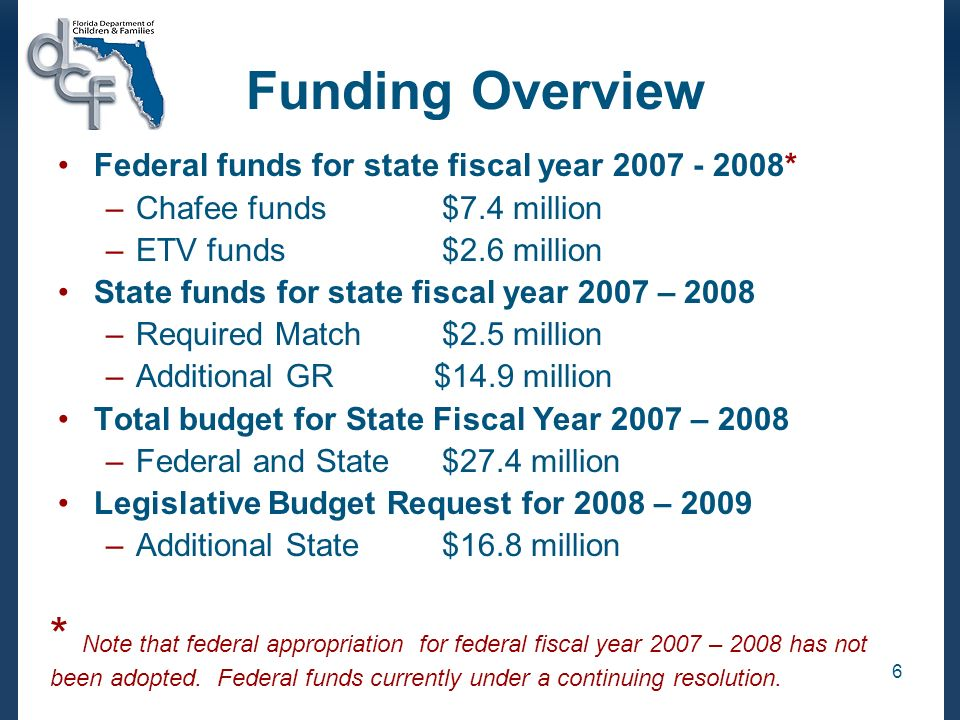 6 Funding Overview Federal funds for state fiscal year * –Chafee funds $7.4 million –ETV funds$2.6 million State funds for state fiscal year 2007 – 2008 –Required Match$2.5 million –Additional GR $14.9 million Total budget for State Fiscal Year 2007 – 2008 –Federal and State $27.4 million Legislative Budget Request for 2008 – 2009 –Additional State$16.8 million * Note that federal appropriation for federal fiscal year 2007 – 2008 has not been adopted.