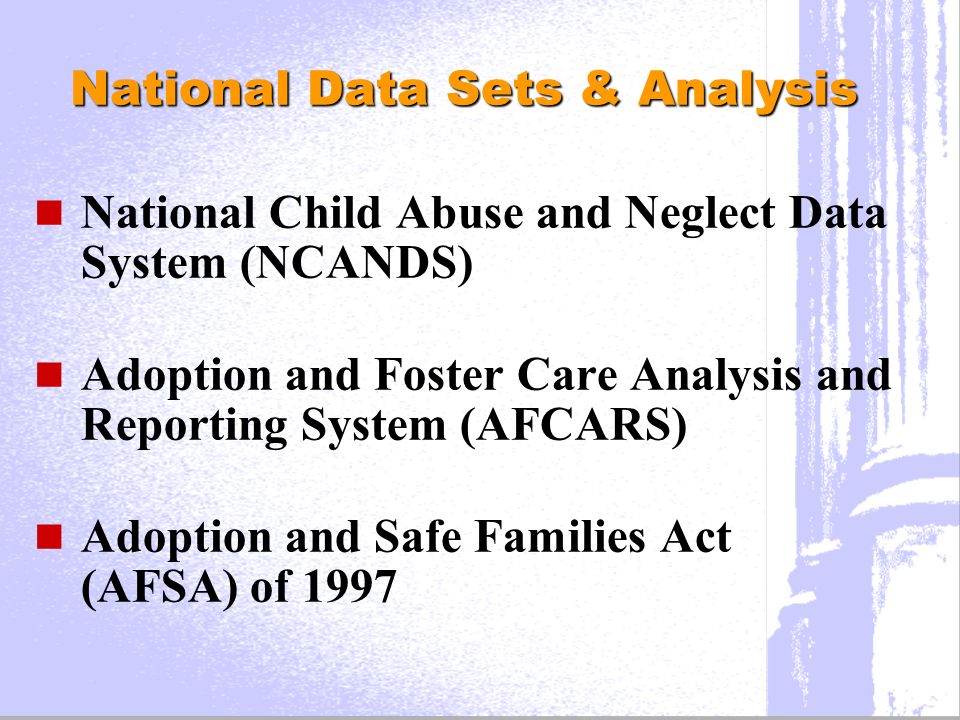 National Data Sets & Analysis National Child Abuse and Neglect Data System (NCANDS) Adoption and Foster Care Analysis and Reporting System (AFCARS) Adoption and Safe Families Act (AFSA) of 1997
