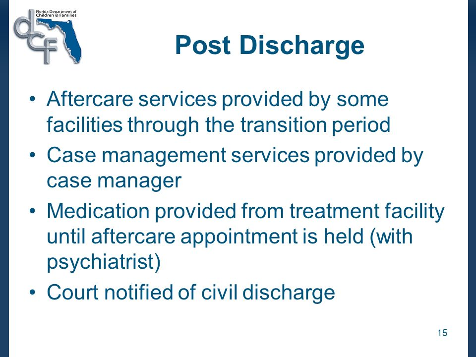15 Post Discharge Aftercare services provided by some facilities through the transition period Case management services provided by case manager Medic