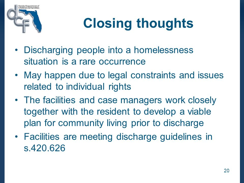 20 Closing thoughts Discharging people into a homelessness situation is a rare occurrence May happen due to legal constraints and issues related to in