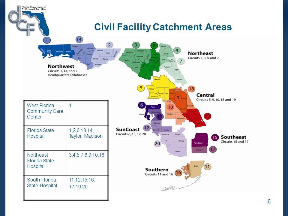 6 Civil Facility Catchment Areas West Florida Community Care Center 1 Florida State Hospital 1,2,6,13,14, Taylor, Madison Northeast Florida State Hosp