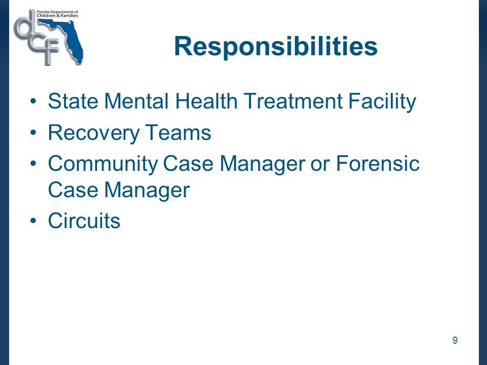 9 Responsibilities State Mental Health Treatment Facility Recovery Teams Community Case Manager or Forensic Case Manager Circuits