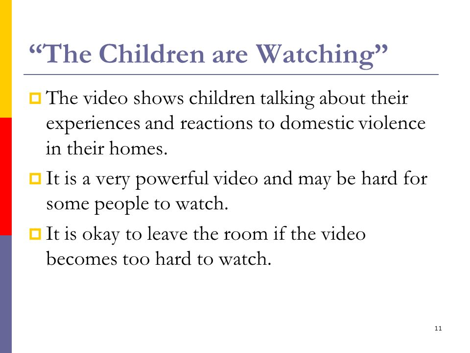 11 The Children are Watching The video shows children talking about their experiences and reactions to domestic violence in their homes. It is a very