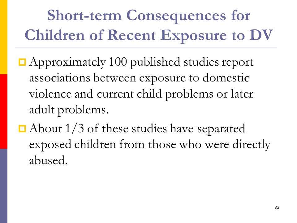 33 Short-term Consequences for Children of Recent Exposure to DV Approximately 100 published studies report associations between exposure to domestic