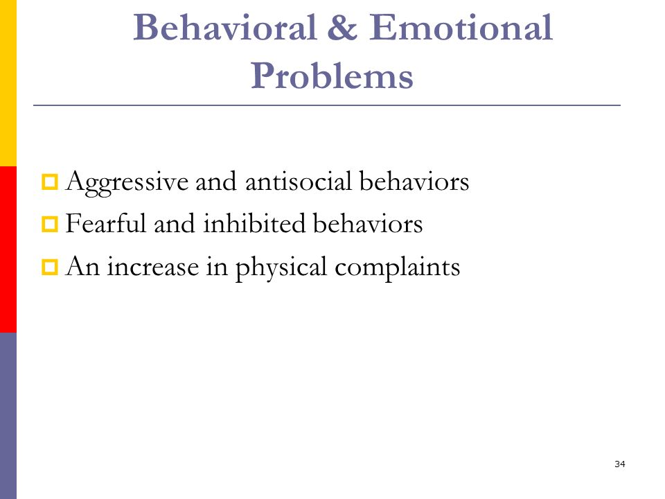 34 Behavioral & Emotional Problems Aggressive and antisocial behaviors Fearful and inhibited behaviors An increase in physical complaints