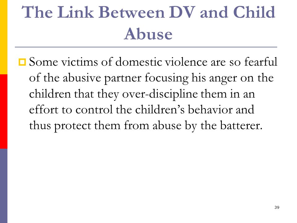 39 The Link Between DV and Child Abuse Some victims of domestic violence are so fearful of the abusive partner focusing his anger on the children that