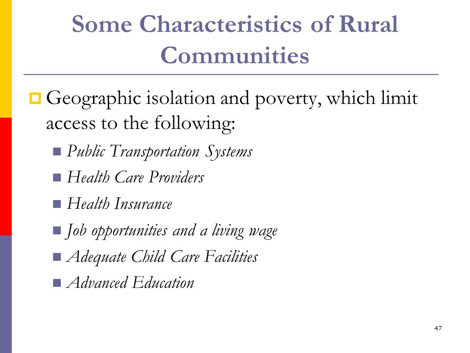 47 Some Characteristics of Rural Communities Geographic isolation and poverty, which limit access to the following: Public Transportation Systems Heal