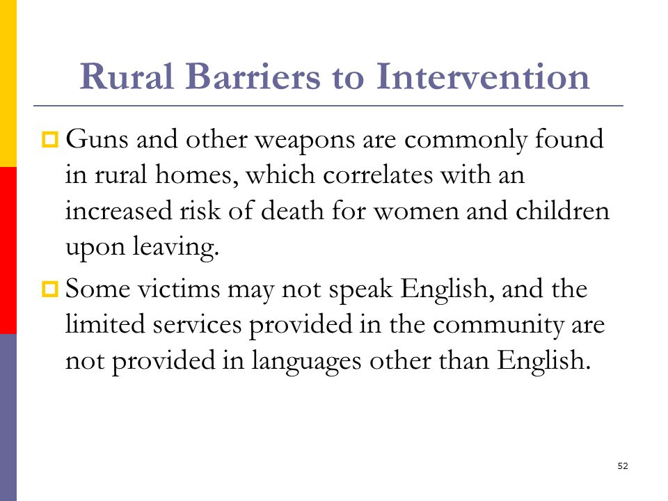 52 Rural Barriers to Intervention Guns and other weapons are commonly found in rural homes, which correlates with an increased risk of death for women