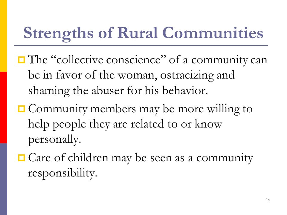 54 Strengths of Rural Communities The collective conscience of a community can be in favor of the woman, ostracizing and shaming the abuser for his be