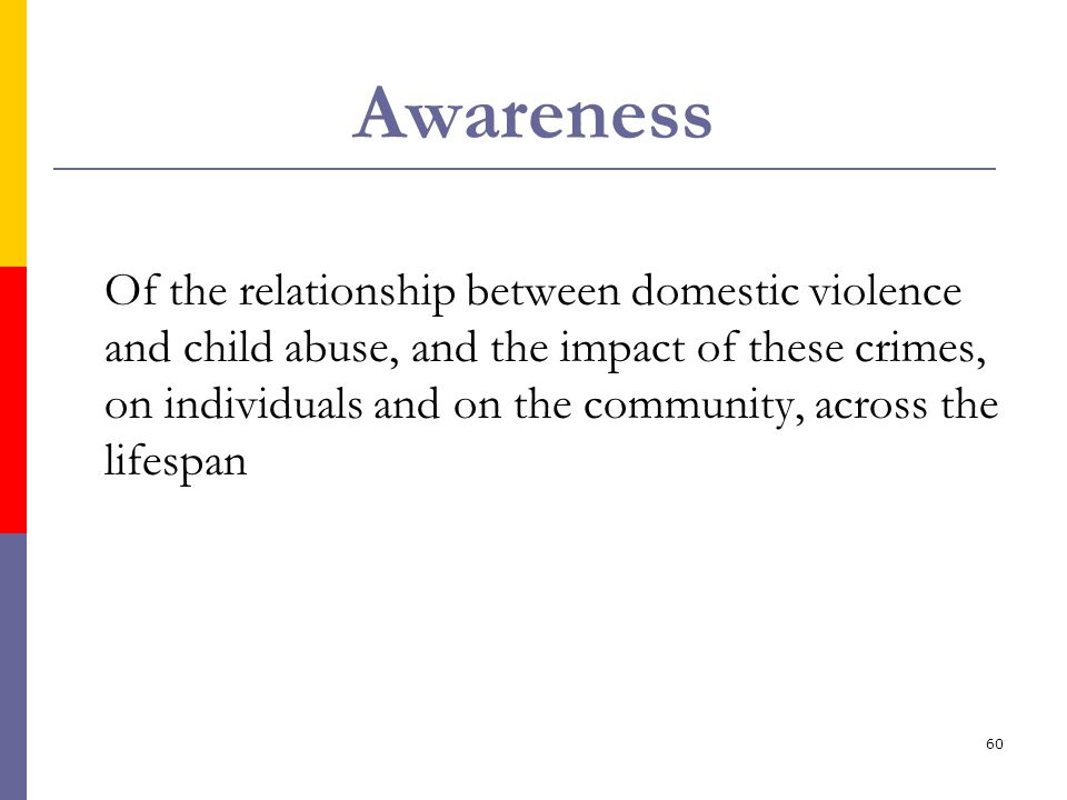 60 Awareness Of the relationship between domestic violence and child abuse, and the impact of these crimes, on individuals and on the community, acros