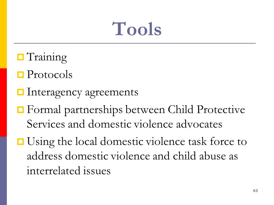 63 Tools Training Protocols Interagency agreements Formal partnerships between Child Protective Services and domestic violence advocates Using the loc