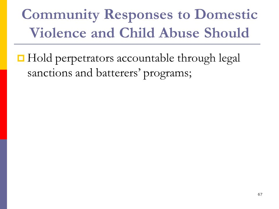 67 Community Responses to Domestic Violence and Child Abuse Should Hold perpetrators accountable through legal sanctions and batterers programs;