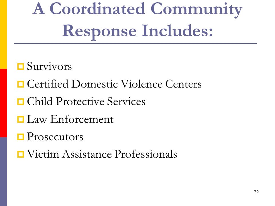 70 A Coordinated Community Response Includes: Survivors Certified Domestic Violence Centers Child Protective Services Law Enforcement Prosecutors Vict
