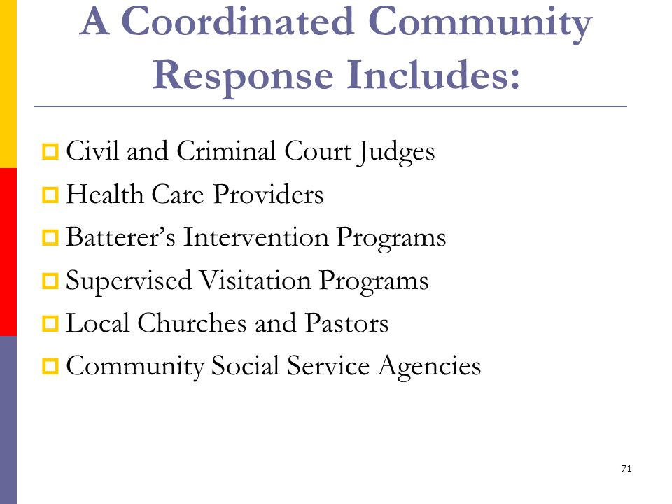 71 A Coordinated Community Response Includes: Civil and Criminal Court Judges Health Care Providers Batterers Intervention Programs Supervised Visitat