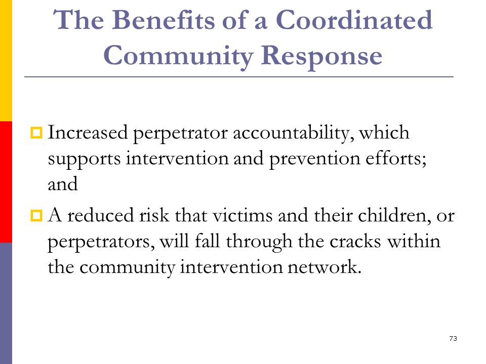 73 The Benefits of a Coordinated Community Response Increased perpetrator accountability, which supports intervention and prevention efforts; and A re