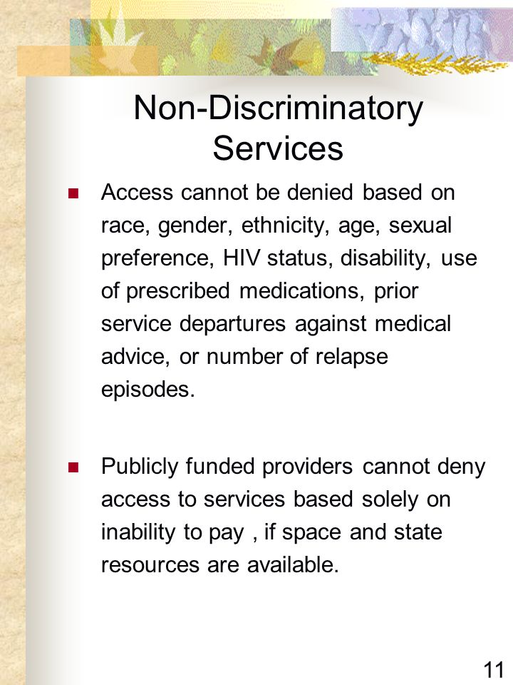 11 Non-Discriminatory Services Access cannot be denied based on race, gender, ethnicity, age, sexual preference, HIV status, disability, use of prescr