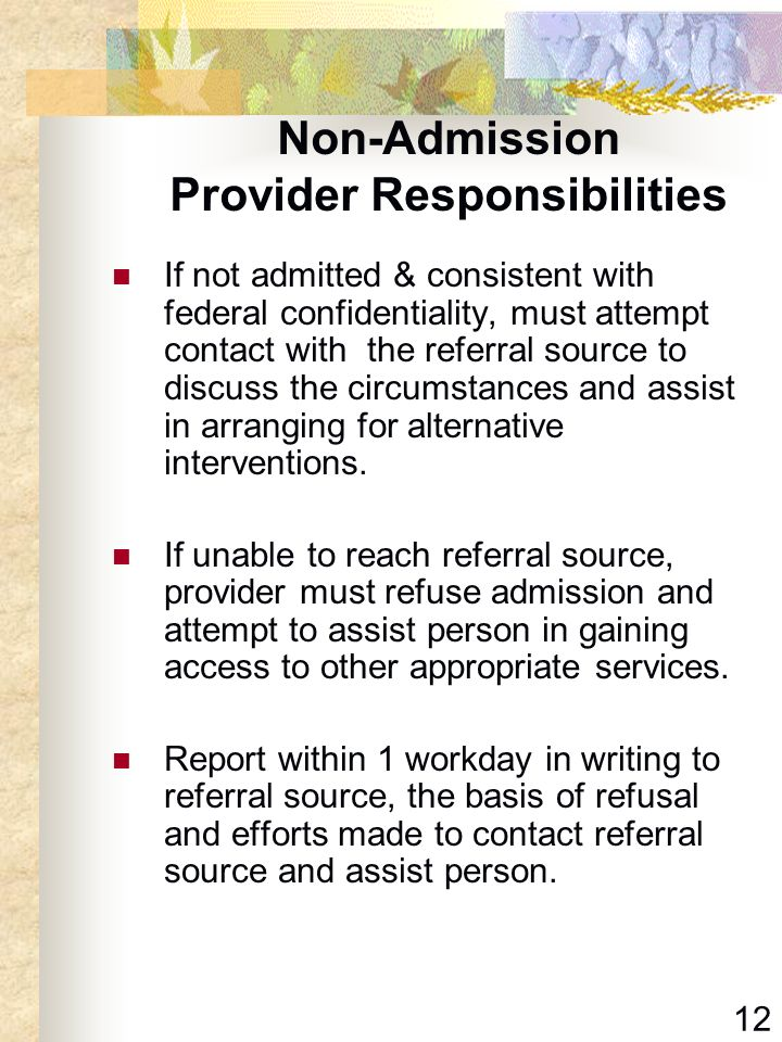 12 Non-Admission Provider Responsibilities If not admitted & consistent with federal confidentiality, must attempt contact with the referral source to