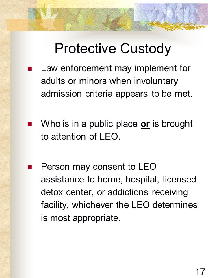 17 Protective Custody Law enforcement may implement for adults or minors when involuntary admission criteria appears to be met. Who is in a public pla