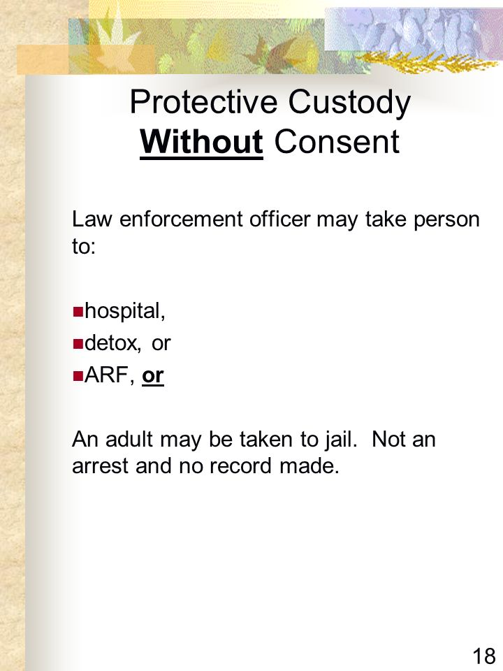 18 Protective Custody Without Consent Law enforcement officer may take person to: hospital, detox, or ARF, or An adult may be taken to jail. Not an ar