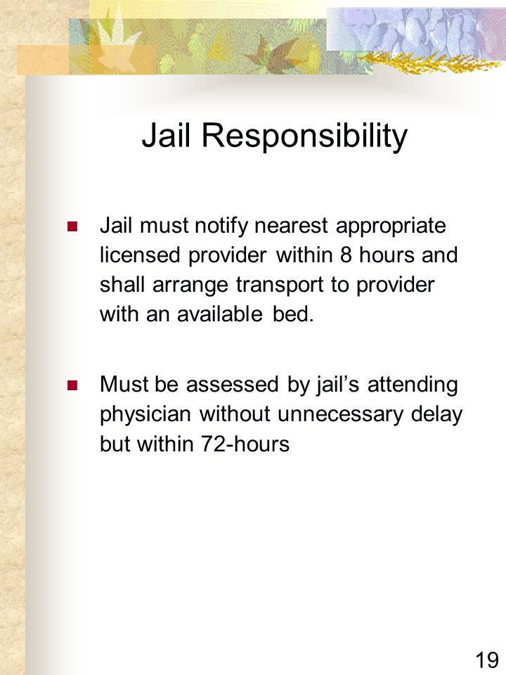 19 Jail Responsibility Jail must notify nearest appropriate licensed provider within 8 hours and shall arrange transport to provider with an available