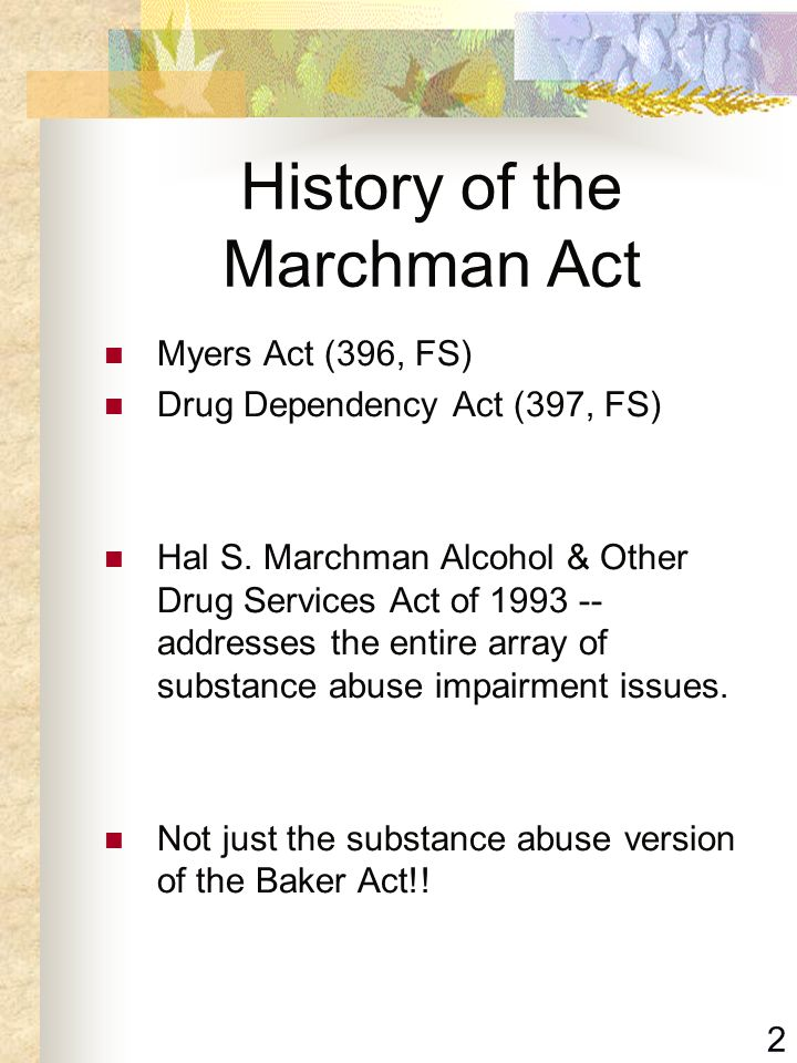 2 History of the Marchman Act Myers Act (396, FS) Drug Dependency Act (397, FS) Hal S. Marchman Alcohol & Other Drug Services Act of 1993 -- addresses