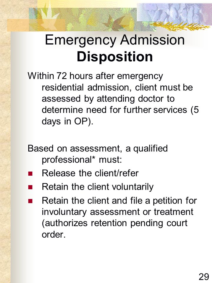 29 Emergency Admission Disposition Within 72 hours after emergency residential admission, client must be assessed by attending doctor to determine nee