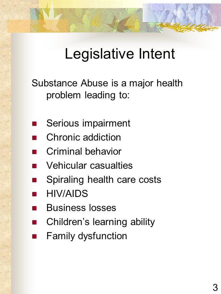 3 Legislative Intent Substance Abuse is a major health problem leading to: Serious impairment Chronic addiction Criminal behavior Vehicular casualties
