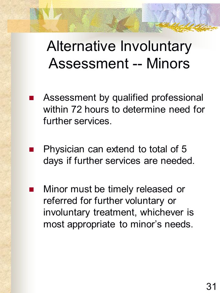 31 Alternative Involuntary Assessment -- Minors Assessment by qualified professional within 72 hours to determine need for further services. Physician