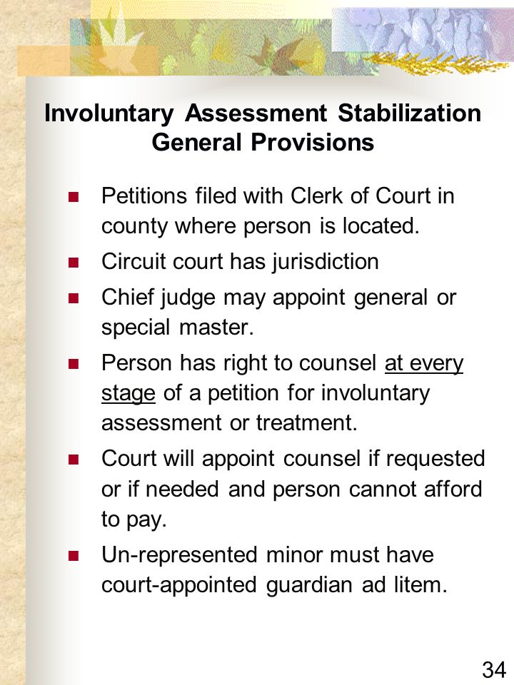 34 Involuntary Assessment Stabilization General Provisions Petitions filed with Clerk of Court in county where person is located. Circuit court has ju