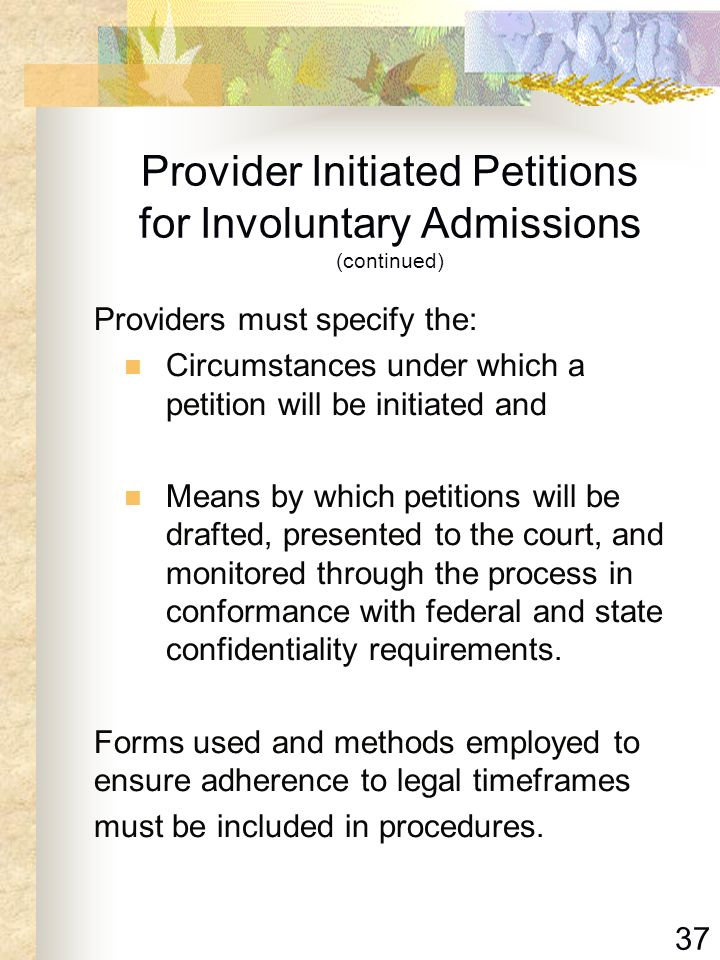 37 Provider Initiated Petitions for Involuntary Admissions (continued) Providers must specify the: Circumstances under which a petition will be initia