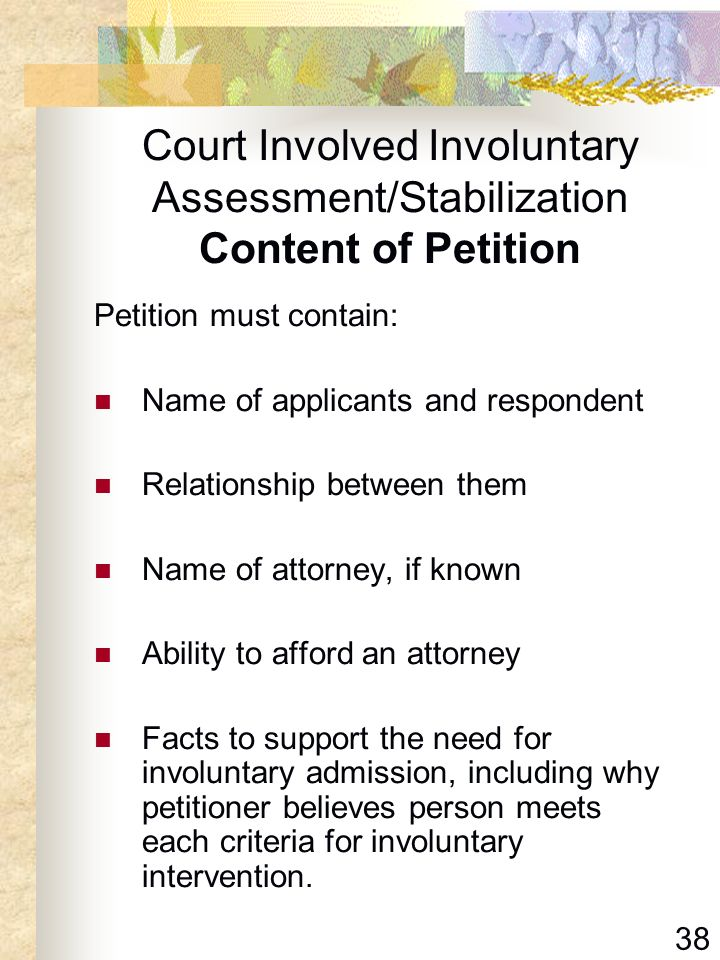 38 Court Involved Involuntary Assessment/Stabilization Content of Petition Petition must contain: Name of applicants and respondent Relationship betwe
