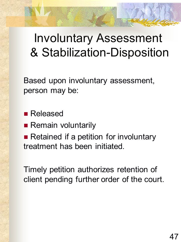 47 Involuntary Assessment & Stabilization-Disposition Based upon involuntary assessment, person may be: Released Remain voluntarily Retained if a peti