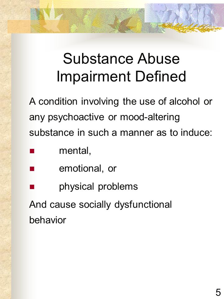 5 Substance Abuse Impairment Defined A condition involving the use of alcohol or any psychoactive or mood-altering substance in such a manner as to in